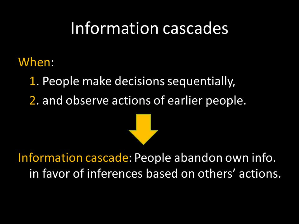 Information cascades When: 1. People make decisions sequentially, 2.