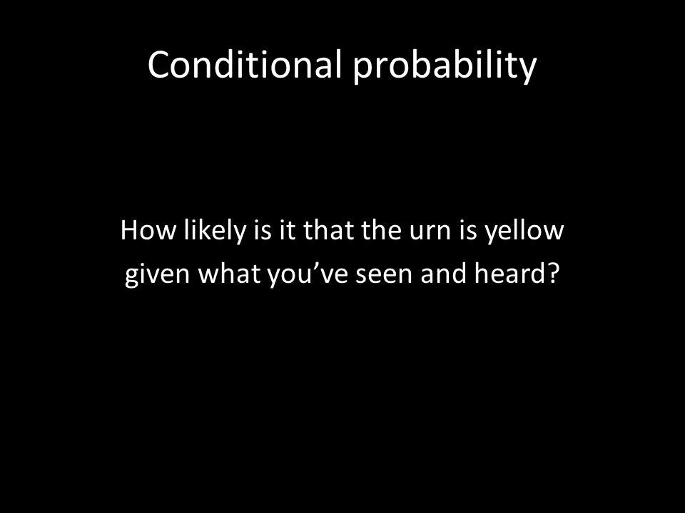 Conditional probability How likely is it that the urn is yellow given what youve seen and heard