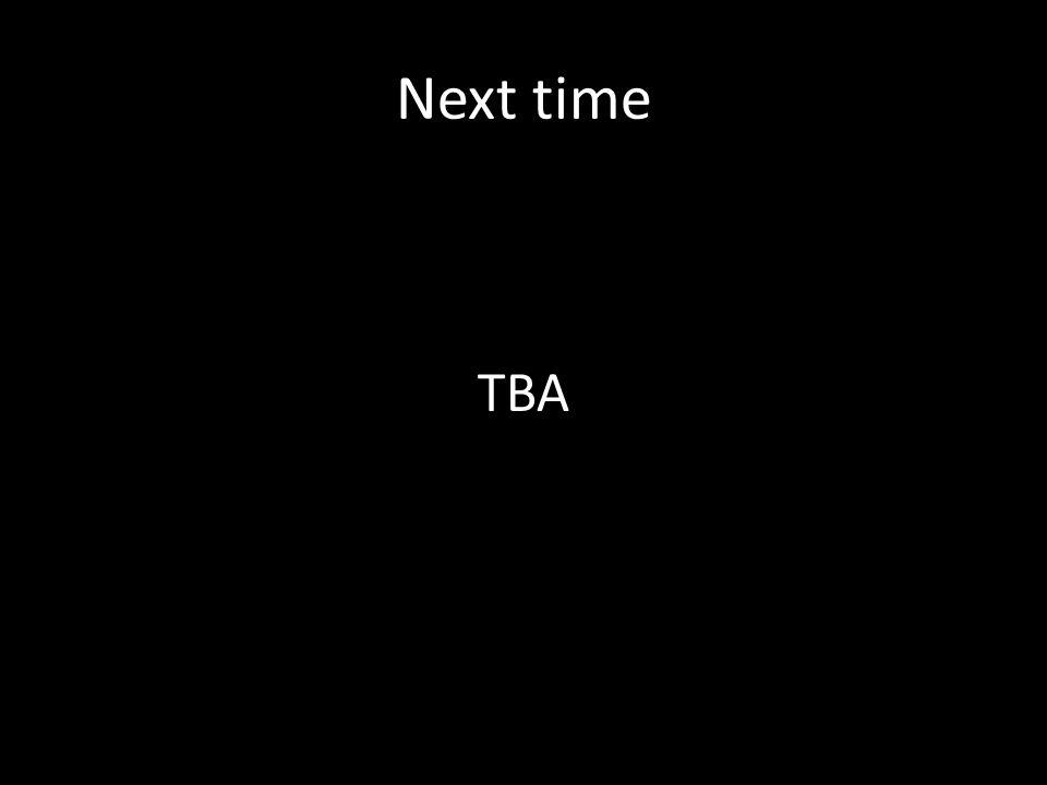 Next time TBA