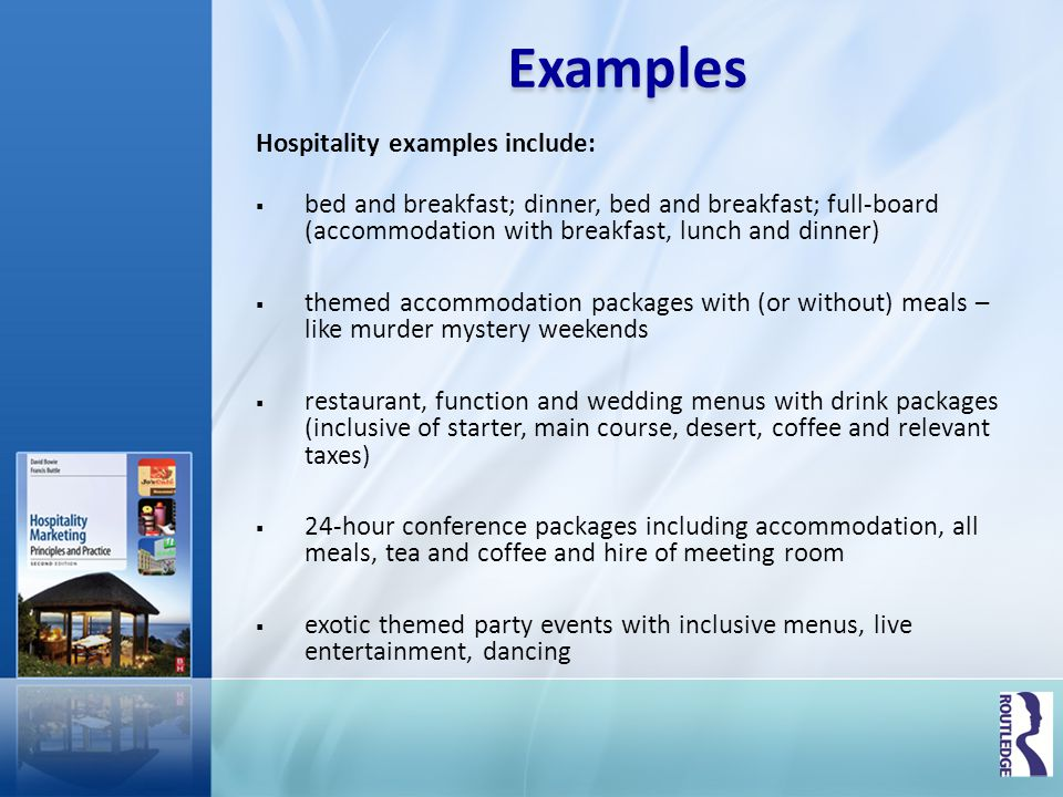 Examples Hospitality examples include: bed and breakfast; dinner, bed and breakfast; full-board (accommodation with breakfast, lunch and dinner) theme