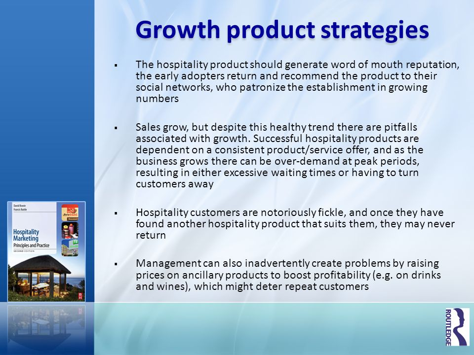 Growth strategies Marketing strategies that hospitality companies adopt in the growth stage include the following: relationship marketing to build long-term relationships with customers enhancing the product and service delivery by continuous feedback from customers and staff setting prices to gradually grow the market; this means not raising prices quickly simply because the establishment is becoming popular, and in some cases might involve making price adjustments downwards targeting new market segments to grow demand, possibly with minor product modifications