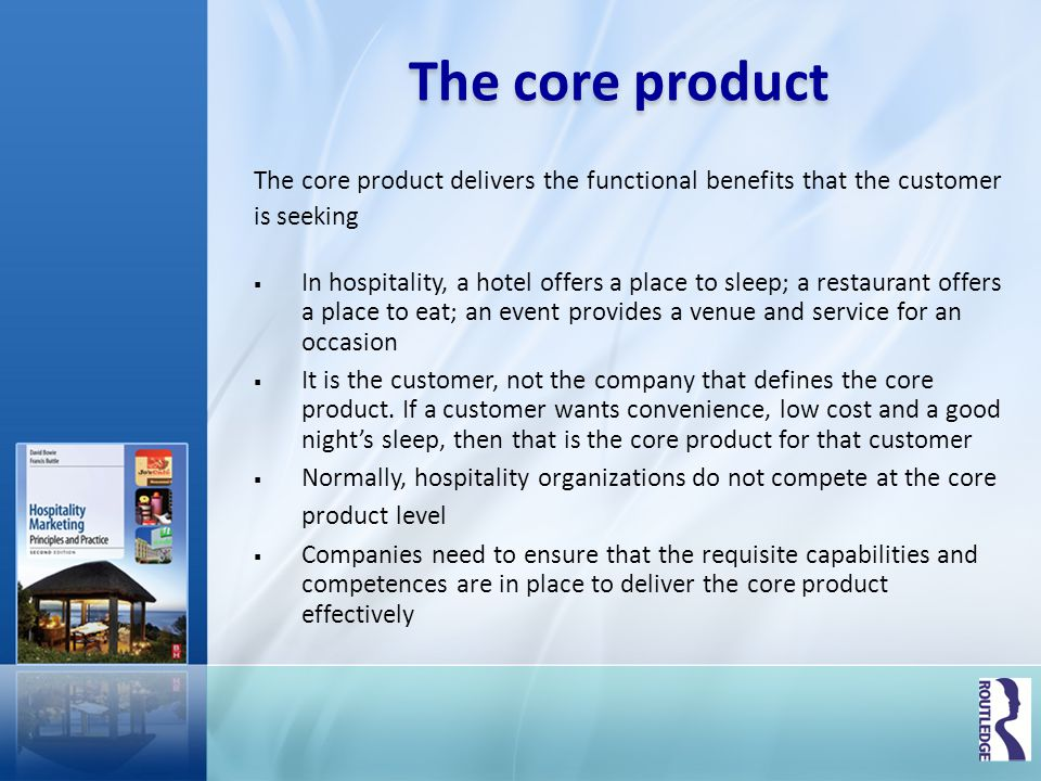 Tangible product The tangible product is composed of the physical elements that are necessary for the core product (benefits) to be delivered The tangible product includes product features (the size and range of facilities) and design components (external and internal) Hospitality companies can differentiate their offer in the form of the tangible product; examples include, the size and comfort of a mattress and the quality of the sheet on the bed, or the use of fresh organic ingredients to enhance food quality