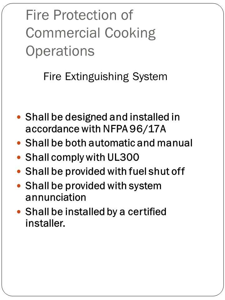 Fire Protection of Commercial Cooking Operations Shall be designed and installed in accordance with NFPA 96/17A Shall be both automatic and manual Sha