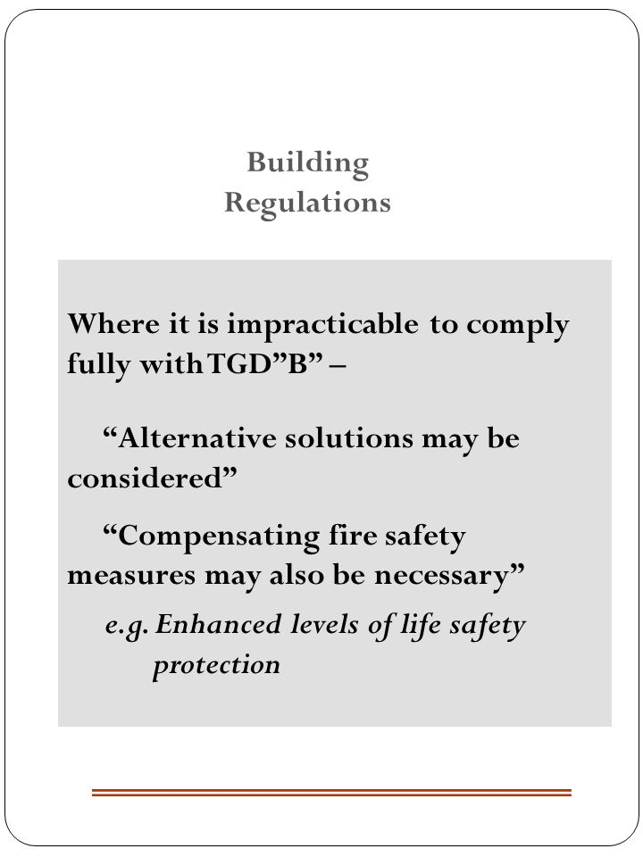 Where it is impracticable to comply fully with TGDB – Alternative solutions may be considered Compensating fire safety measures may also be necessary