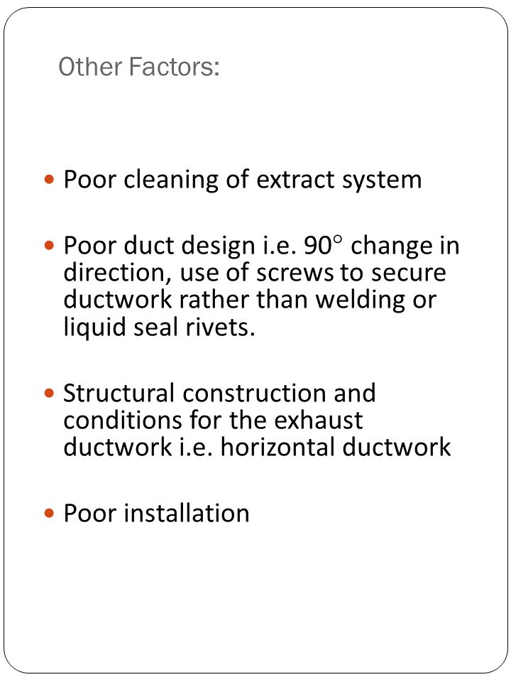 Other Factors: Poor cleaning of extract system Poor duct design i.e. 90 change in direction, use of screws to secure ductwork rather than welding or l