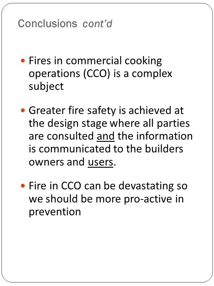 Conclusions contd Fires in commercial cooking operations (CCO) is a complex subject Greater fire safety is achieved at the design stage where all part