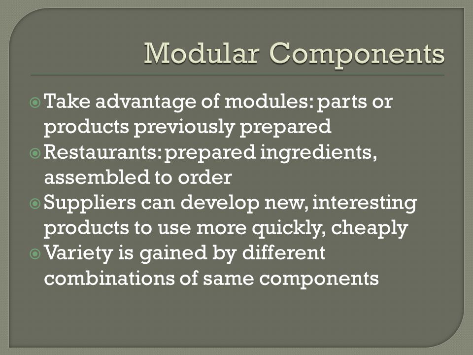 Take advantage of modules: parts or products previously prepared Restaurants: prepared ingredients, assembled to order Suppliers can develop new, inte