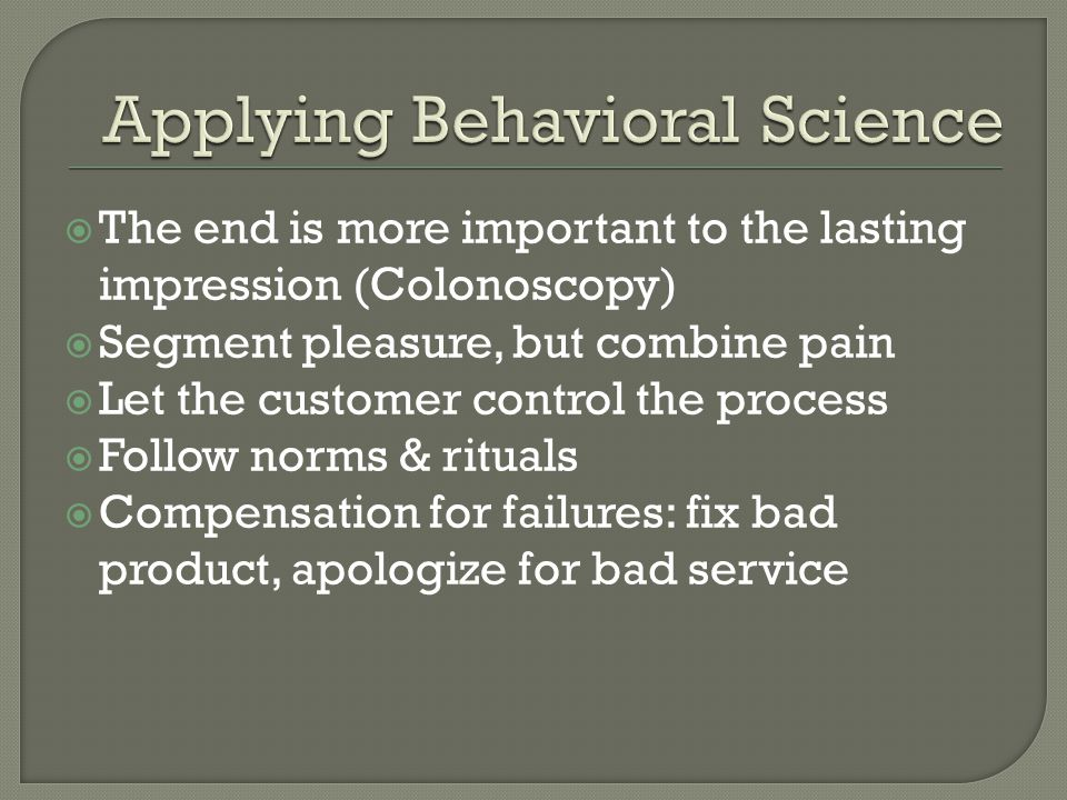 The end is more important to the lasting impression (Colonoscopy) Segment pleasure, but combine pain Let the customer control the process Follow norms