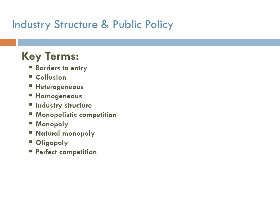 Industry Structure & Public Policy Key Terms: Barriers to entry Collusion Heterogeneous Homogeneous Industry structure Monopolistic competition Monopo