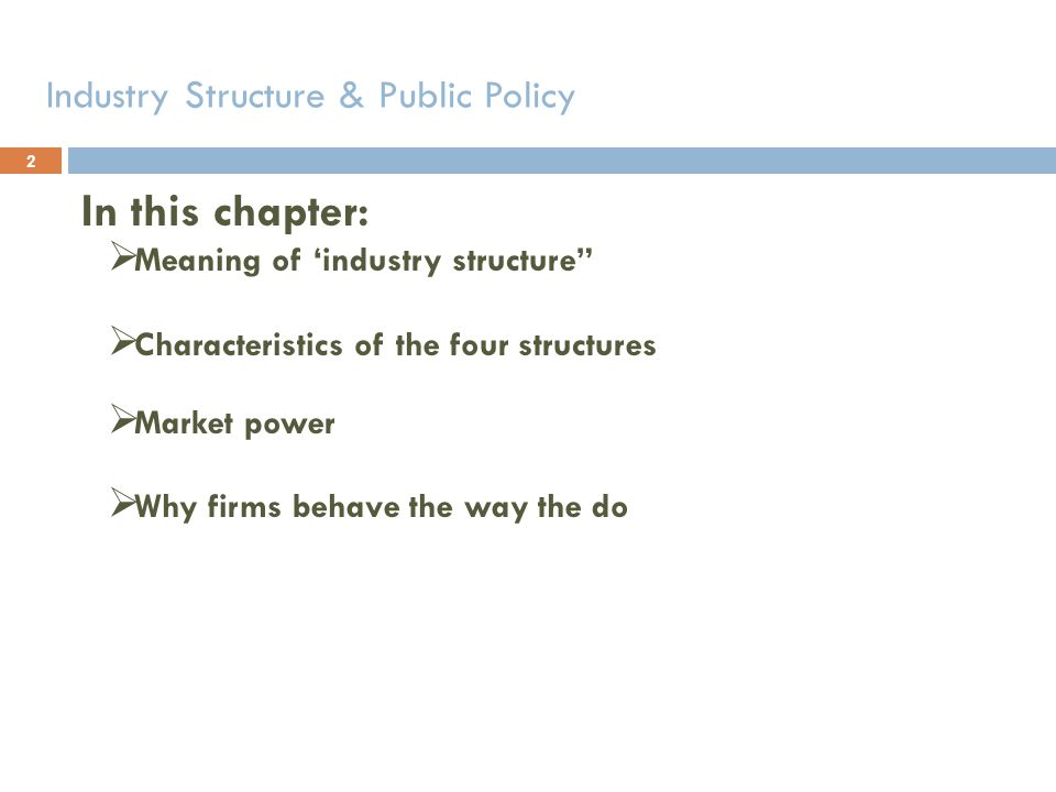 Industry Structure & Public Policy In this chapter: Meaning of industry structure Characteristics of the four structures Market power Why firms behave