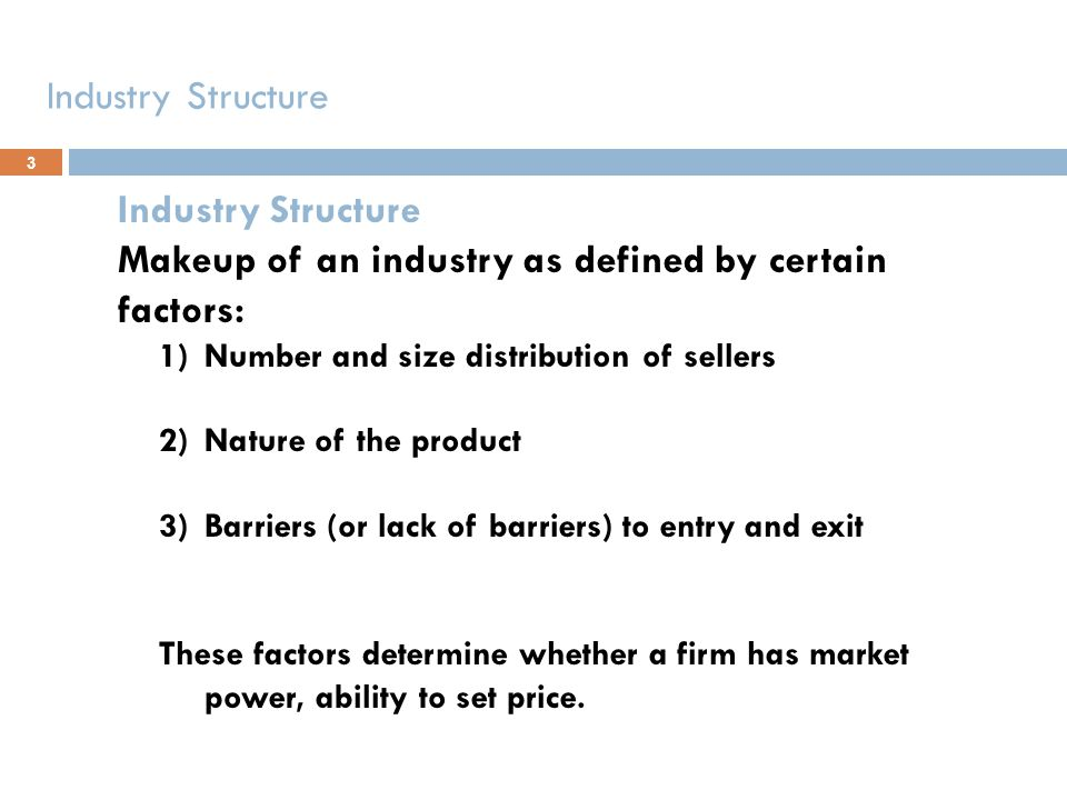 Industry Structure Makeup of an industry as defined by certain factors: 1)Number and size distribution of sellers 2)Nature of the product 3)Barriers (