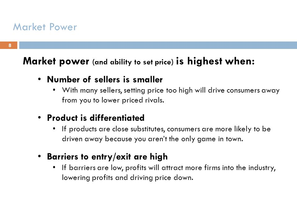 Market power (and ability to set price) is highest when: Number of sellers is smaller With many sellers, setting price too high will drive consumers a