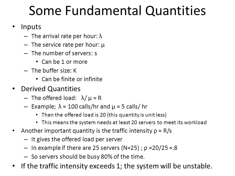 Some Fundamental Quantities Inputs – The arrival rate per hour: λ – The service rate per hour: µ – The number of servers: s Can be 1 or more – The buf