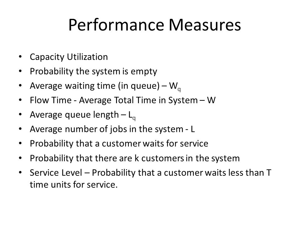 Performance Measures Capacity Utilization Probability the system is empty Average waiting time (in queue) – W q Flow Time - Average Total Time in Syst