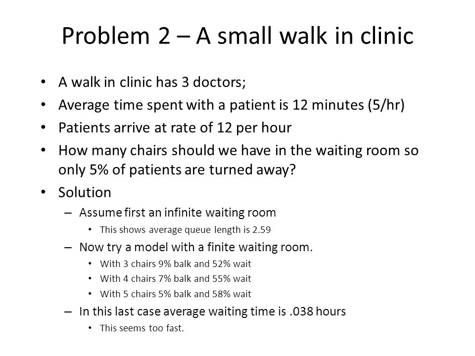 Problem 2 – A small walk in clinic A walk in clinic has 3 doctors; Average time spent with a patient is 12 minutes (5/hr) Patients arrive at rate of 1