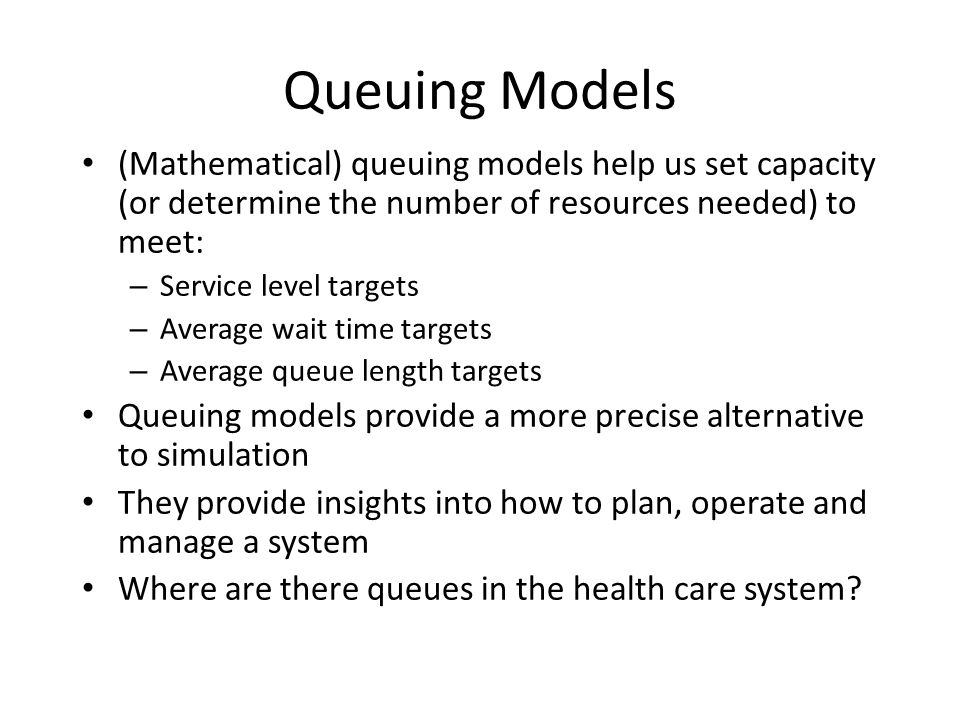 Queuing Models (Mathematical) queuing models help us set capacity (or determine the number of resources needed) to meet: – Service level targets – Ave