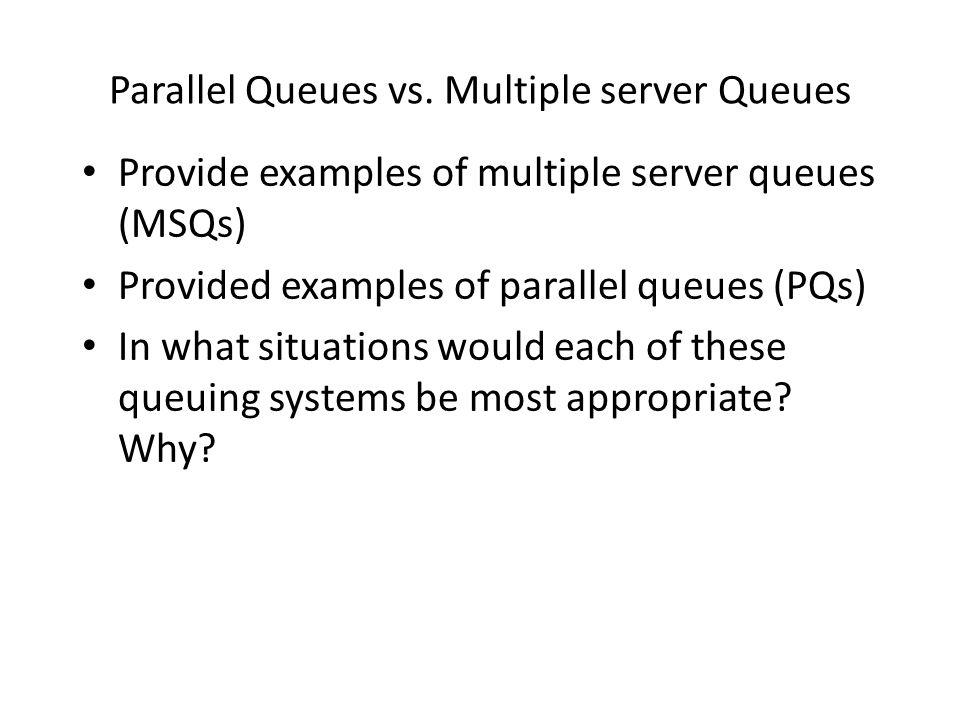 Parallel Queues vs. Multiple server Queues Provide examples of multiple server queues (MSQs) Provided examples of parallel queues (PQs) In what situat