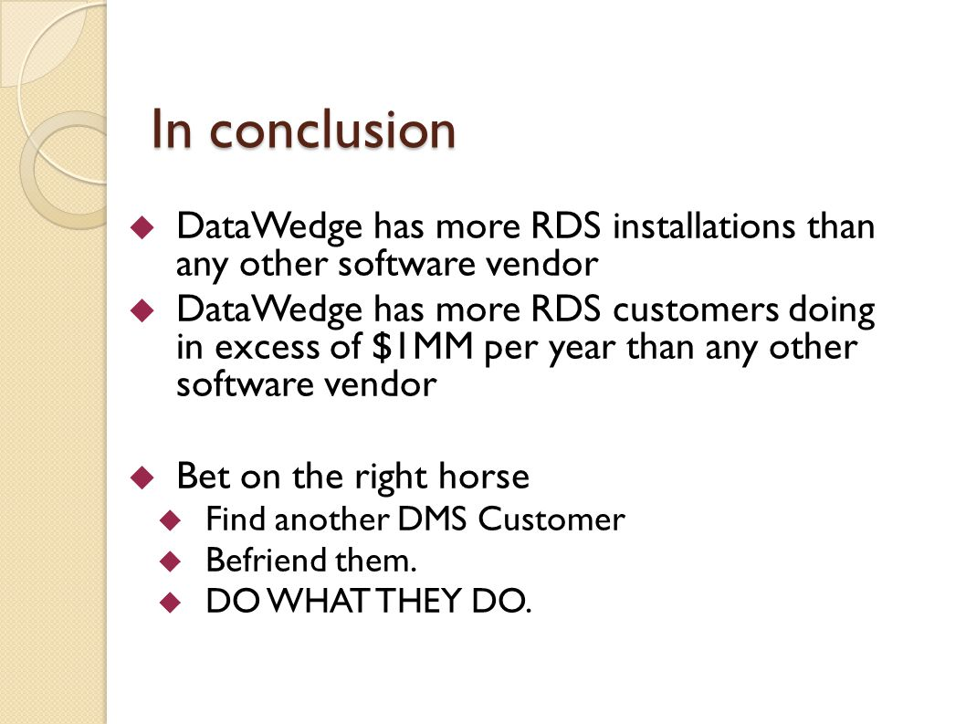 In conclusion DataWedge has more RDS installations than any other software vendor DataWedge has more RDS customers doing in excess of $1MM per year than any other software vendor Bet on the right horse Find another DMS Customer Befriend them.