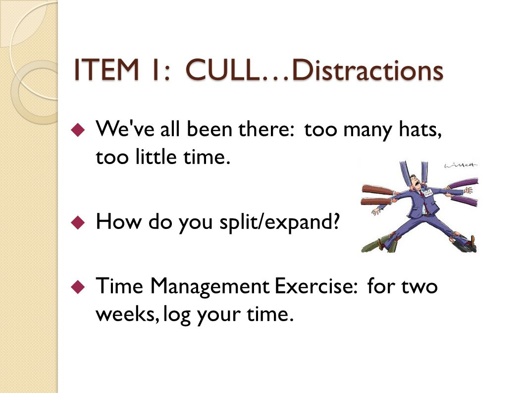 ITEM 1: CULL…Distractions We ve all been there: too many hats, too little time.