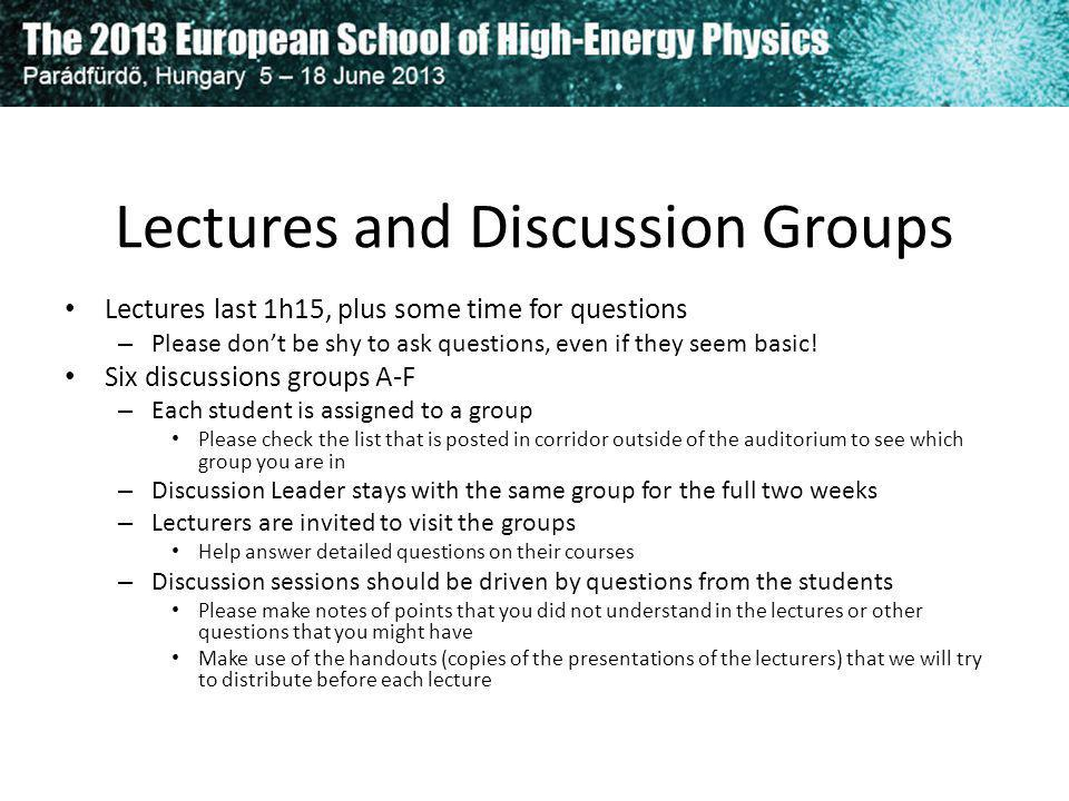 Lectures and Discussion Groups Lectures last 1h15, plus some time for questions – Please dont be shy to ask questions, even if they seem basic! Six di