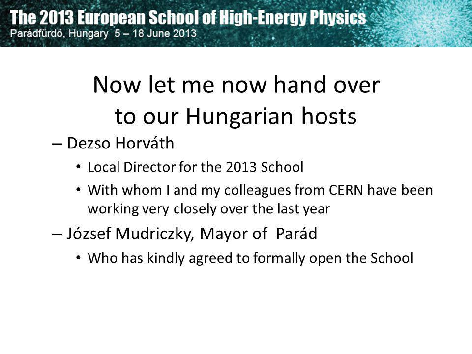 Now let me now hand over to our Hungarian hosts – Dezso Horváth Local Director for the 2013 School With whom I and my colleagues from CERN have been w