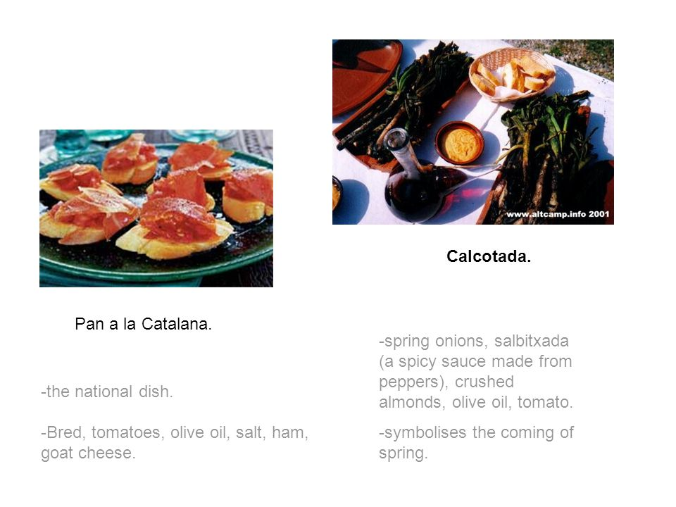 Pan a la Catalana. -the national dish. -Bred, tomatoes, olive oil, salt, ham, goat cheese. Calcotada. -spring onions, salbitxada (a spicy sauce made f