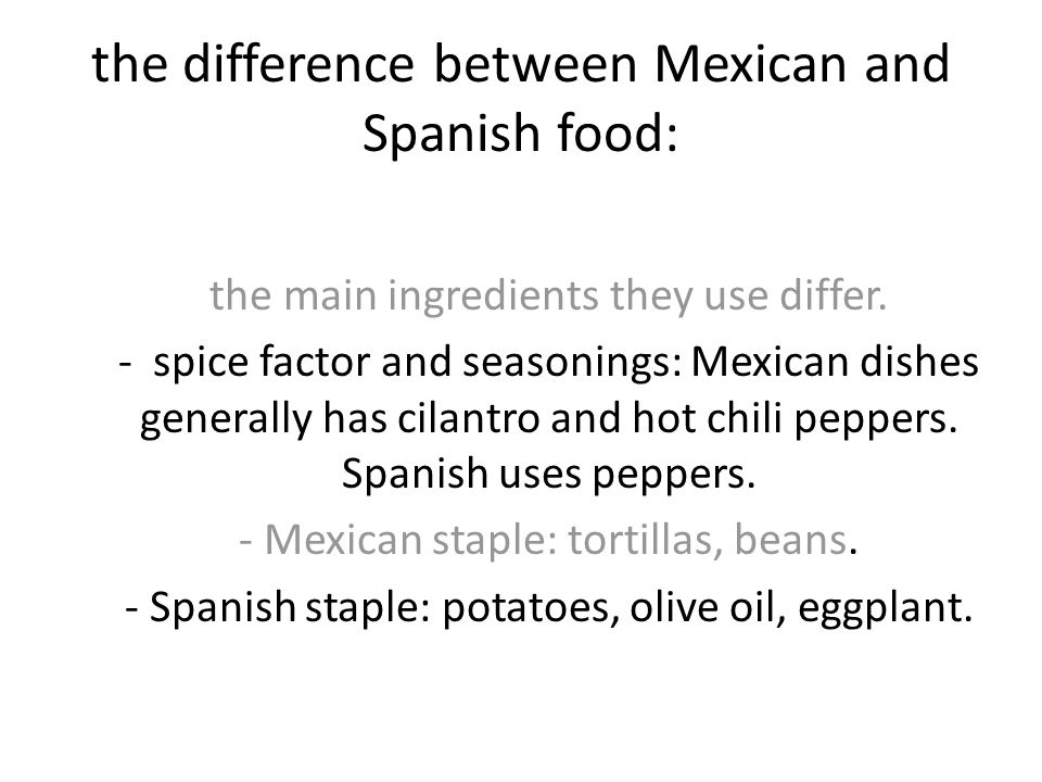 the difference between Mexican and Spanish food: the main ingredients they use differ. - spice factor and seasonings: Mexican dishes generally has cil