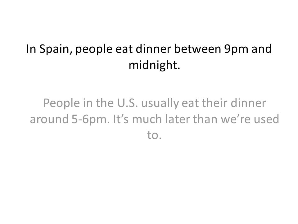 In Spain, people eat dinner between 9pm and midnight. People in the U.S. usually eat their dinner around 5-6pm. Its much later than were used to.