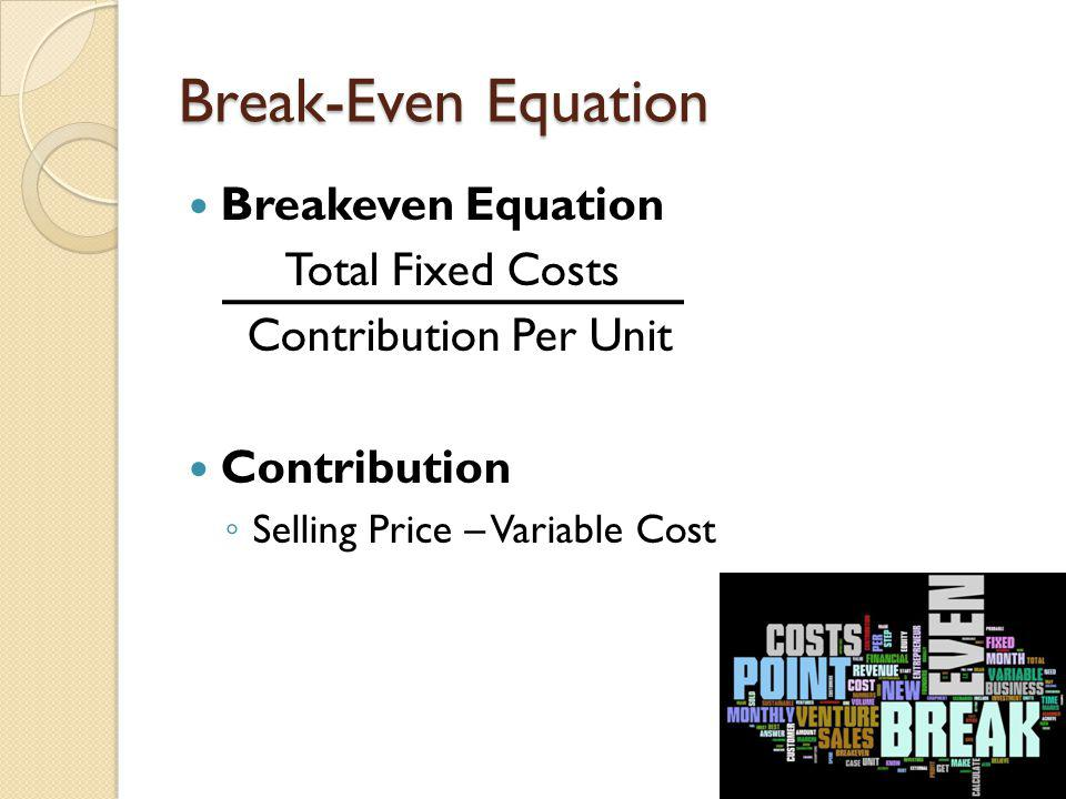 Break-Even Equation Breakeven Equation Total Fixed Costs Contribution Per Unit Contribution S elling Price – Variable Cost