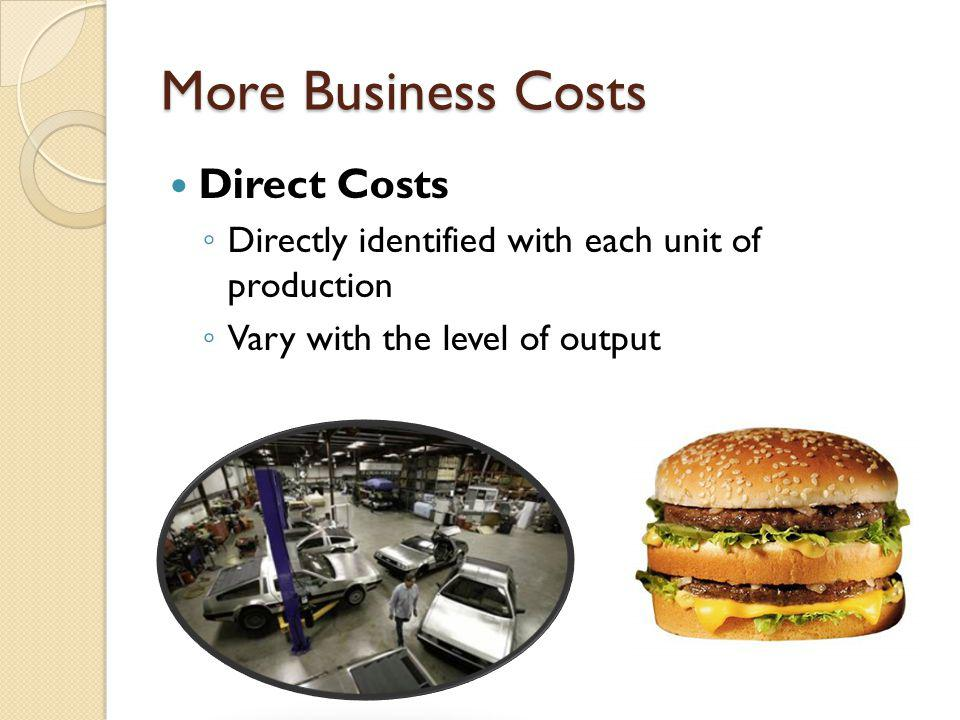 More Business Costs Direct Costs D irectly identified with each unit of production V ary with the level of output