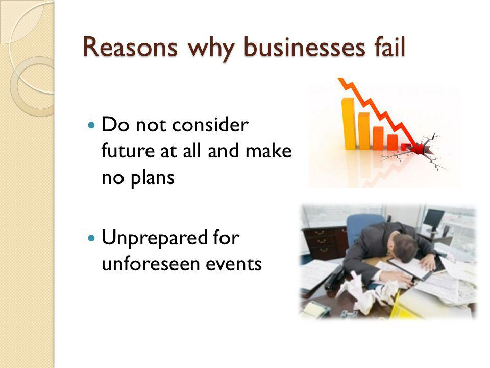 Reasons why businesses fail Do not consider future at all and make no plans Unprepared for unforeseen events