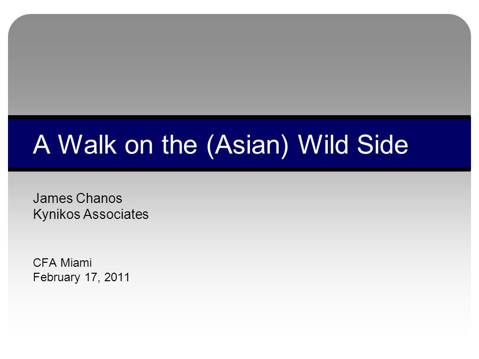 James Chanos Kynikos Associates CFA Miami February 17, 2011 A Walk on the (Asian) Wild Side