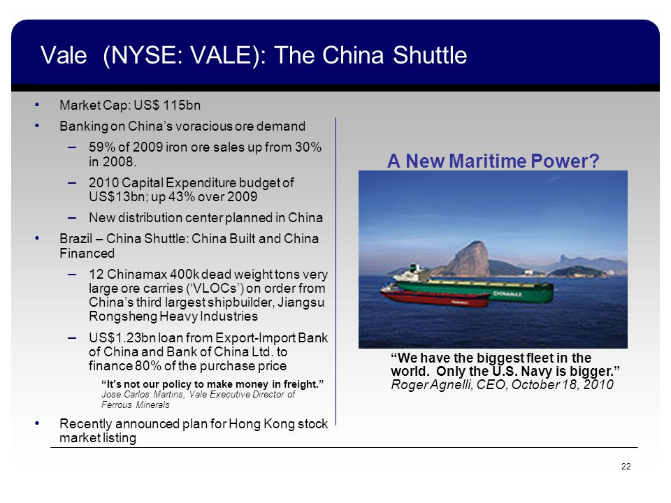 22 Vale (NYSE: VALE): The China Shuttle Market Cap: US$ 115bn Banking on Chinas voracious ore demand – 59% of 2009 iron ore sales up from 30% in 2008.