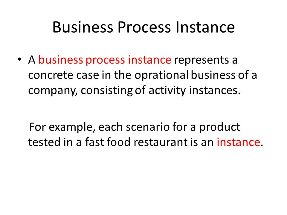 Business Process Instance A business process instance represents a concrete case in the oprational business of a company, consisting of activity instances.