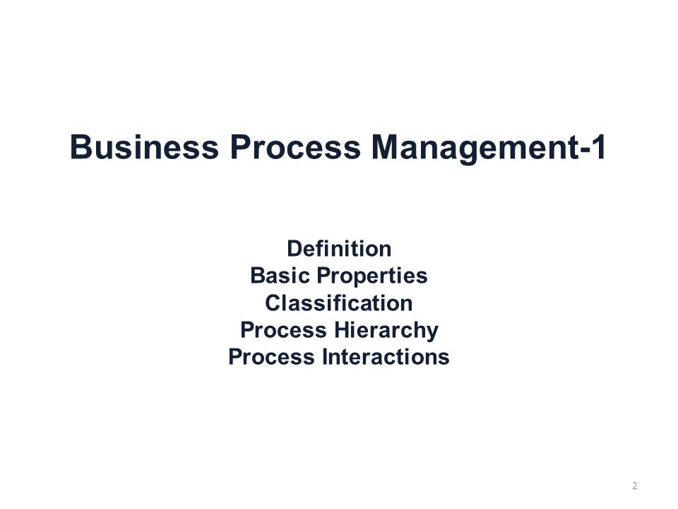 Business Process Management-1 Definition Basic Properties Classification Process Hierarchy Process Interactions 2