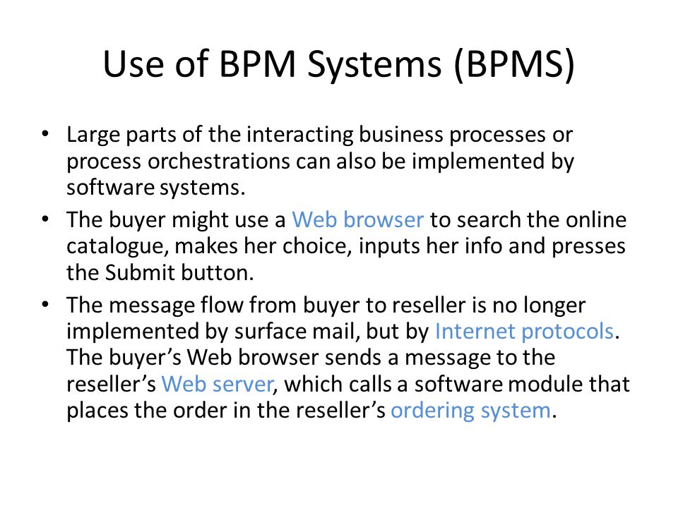 Use of BPM Systems (BPMS) Large parts of the interacting business processes or process orchestrations can also be implemented by software systems.
