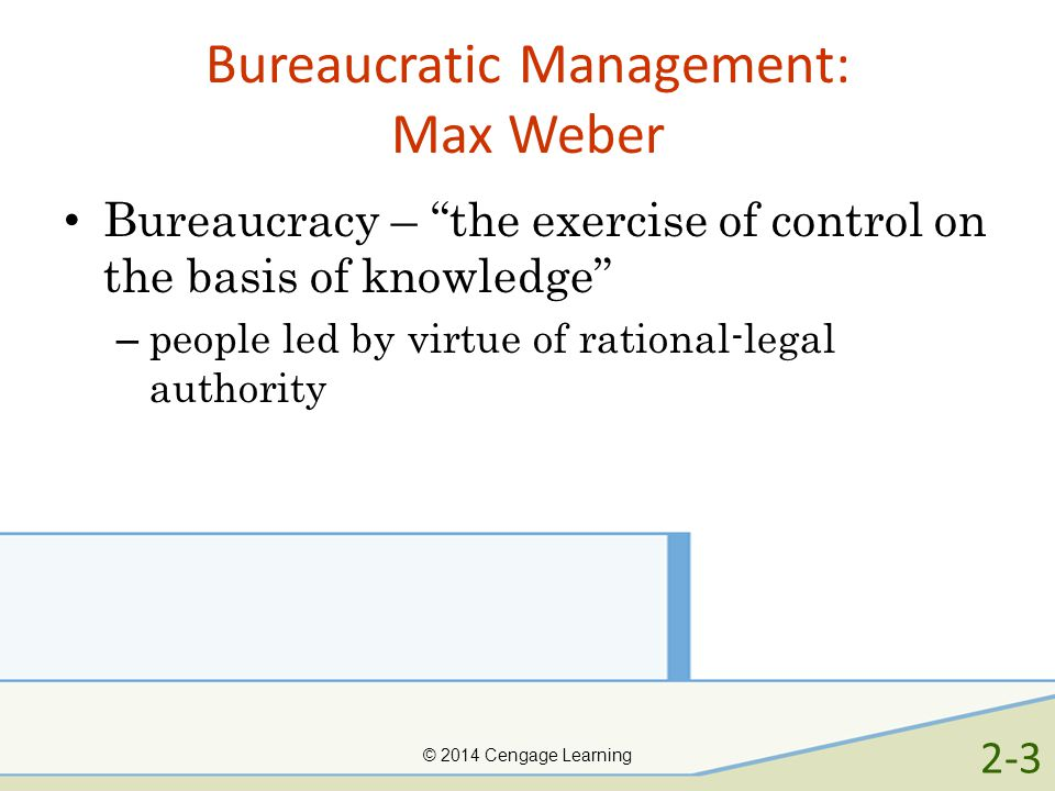 © 2014 Cengage Learning Bureaucratic Management: Max Weber Bureaucracy – the exercise of control on the basis of knowledge – people led by virtue of r