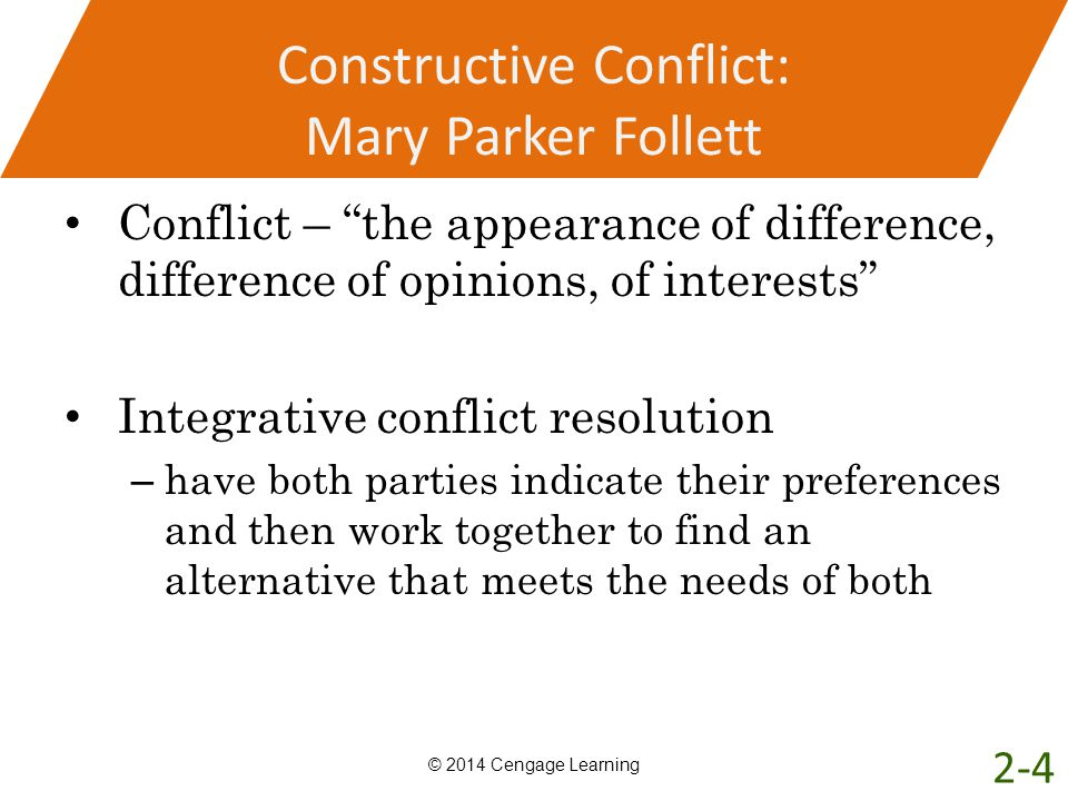 Constructive Conflict: Mary Parker Follett Conflict – the appearance of difference, difference of opinions, of interests Integrative conflict resoluti