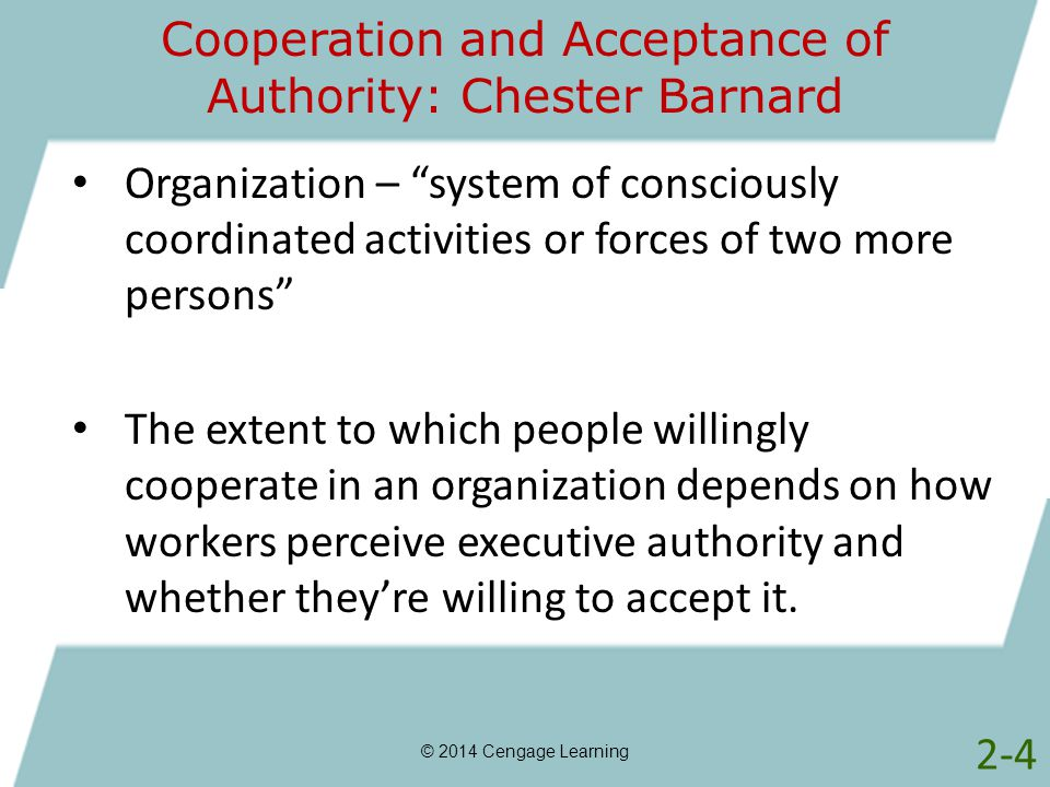 Cooperation and Acceptance of Authority: Chester Barnard © 2014 Cengage Learning Organization – system of consciously coordinated activities or forces