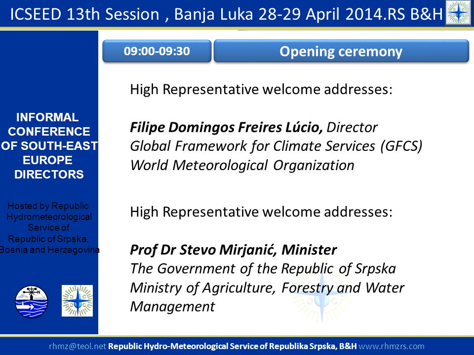 ICSEED 13th Session, Banja Luka 28-29 April 2014.RS B&H INFORMAL CONFERENCE OF SOUTH-EAST EUROPE DIRECTORS Hosted by Republic Hydrometeorological Service of Republic of Srpska, Bosnia and Herzegovina rhmz@teol.net Republic Hydro-Meteorological Service of Republika Srpska, B&H www.rhmzrs.com 09:00-09:30 Opening ceremony High Representative welcome addresses: Filipe Domingos Freires Lúcio, Director Global Framework for Climate Services (GFCS) World Meteorological Organization High Representative welcome addresses: Prof Dr Stevo Mirjanić, Minister The Government of the Republic of Srpska Ministry of Agriculture, Forestry and Water Management