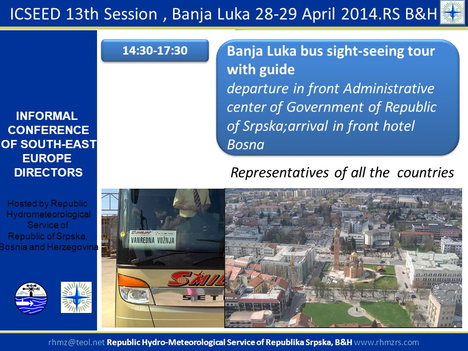 ICSEED 13th Session, Banja Luka 28-29 April 2014.RS B&H INFORMAL CONFERENCE OF SOUTH-EAST EUROPE DIRECTORS Hosted by Republic Hydrometeorological Service of Republic of Srpska, Bosnia and Herzegovina rhmz@teol.net Republic Hydro-Meteorological Service of Republika Srpska, B&H www.rhmzrs.com 14:30-17:30 Banja Luka bus sight-seeing tour with guide departure in front Administrative center of Government of Republic of Srpska;arrival in front hotel Bosna Banja Luka bus sight-seeing tour with guide departure in front Administrative center of Government of Republic of Srpska;arrival in front hotel Bosna Representatives of all the countries