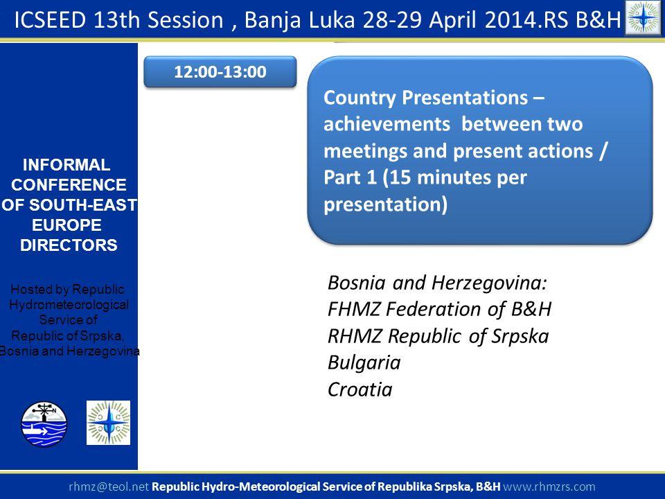 ICSEED 13th Session, Banja Luka 28-29 April 2014.RS B&H INFORMAL CONFERENCE OF SOUTH-EAST EUROPE DIRECTORS Hosted by Republic Hydrometeorological Service of Republic of Srpska, Bosnia and Herzegovina rhmz@teol.net Republic Hydro-Meteorological Service of Republika Srpska, B&H www.rhmzrs.com 12:00-13:00 Country Presentations – achievements between two meetings and present actions / Part 1 (15 minutes per presentation) Bosnia and Herzegovina: FHMZ Federation of B&H RHMZ Republic of Srpska Bulgaria Croatia
