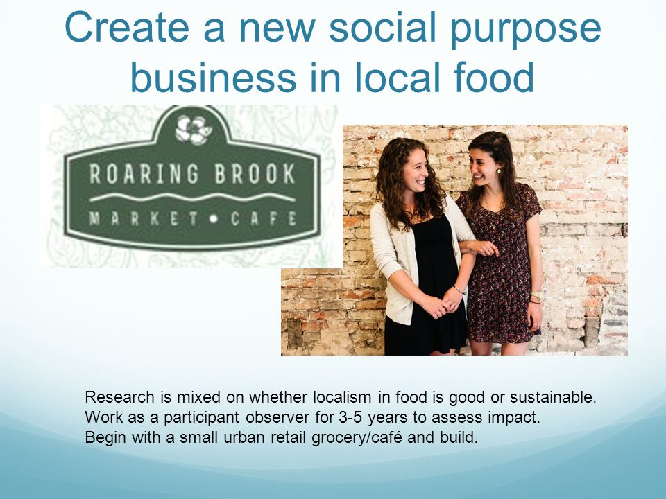 Create a new social purpose business in local food Research is mixed on whether localism in food is good or sustainable.