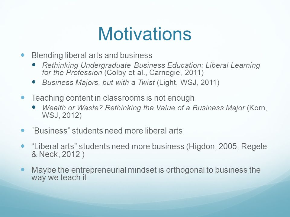 Motivations Blending liberal arts and business Rethinking Undergraduate Business Education: Liberal Learning for the Profession (Colby et al., Carnegie, 2011) Business Majors, but with a Twist (Light, WSJ, 2011) Teaching content in classrooms is not enough Wealth or Waste.