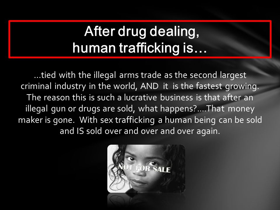 …tied with the illegal arms trade as the second largest criminal industry in the world, AND it is the fastest growing.