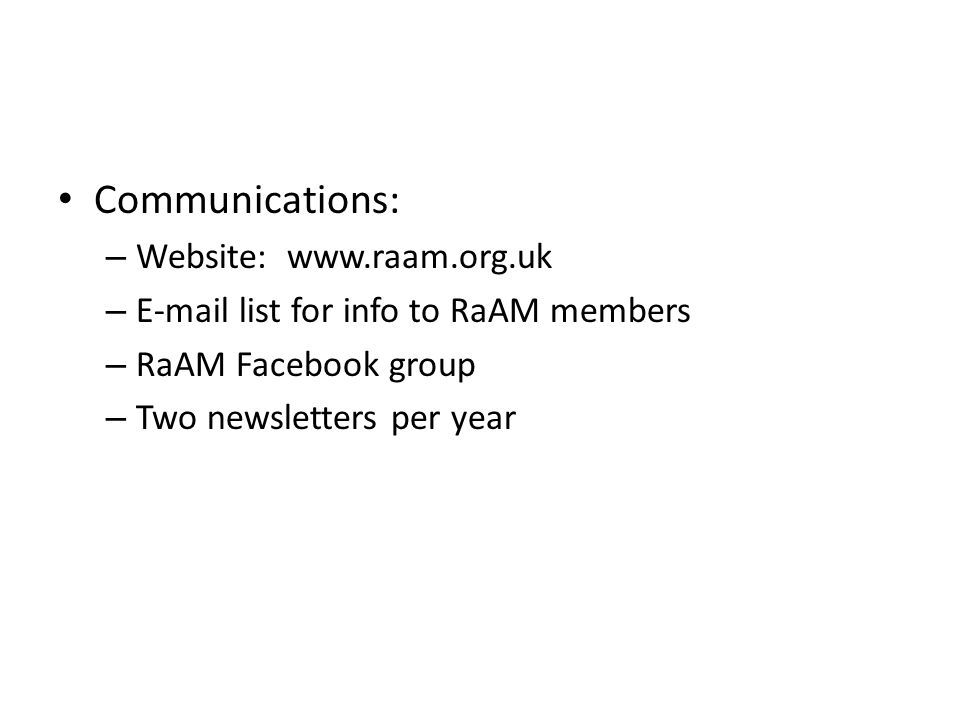 Communications: – Website: www.raam.org.uk – E-mail list for info to RaAM members – RaAM Facebook group – Two newsletters per year
