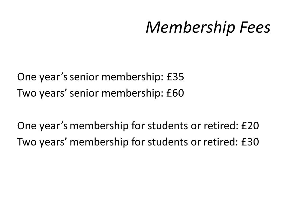 Membership Fees One years senior membership: £35 Two years senior membership: £60 One years membership for students or retired: £20 Two years membership for students or retired: £30