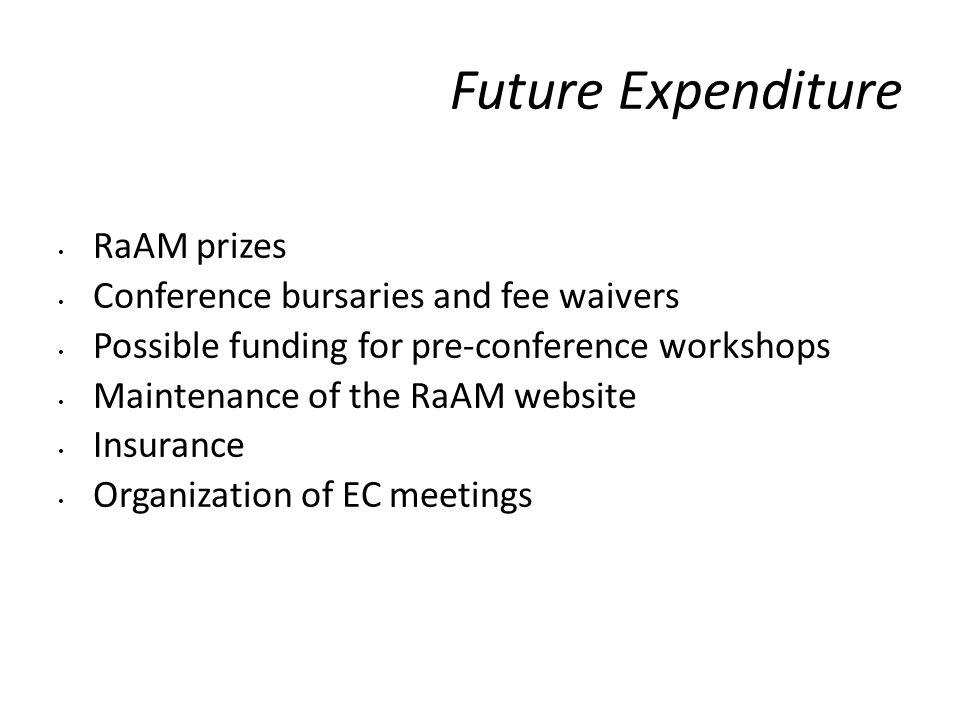 Future Expenditure RaAM prizes Conference bursaries and fee waivers Possible funding for pre-conference workshops Maintenance of the RaAM website Insurance Organization of EC meetings