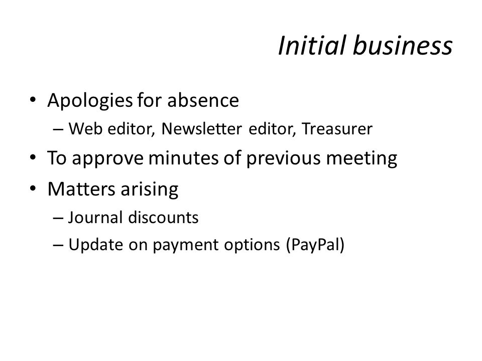 Initial business Apologies for absence – Web editor, Newsletter editor, Treasurer To approve minutes of previous meeting Matters arising – Journal discounts – Update on payment options (PayPal)