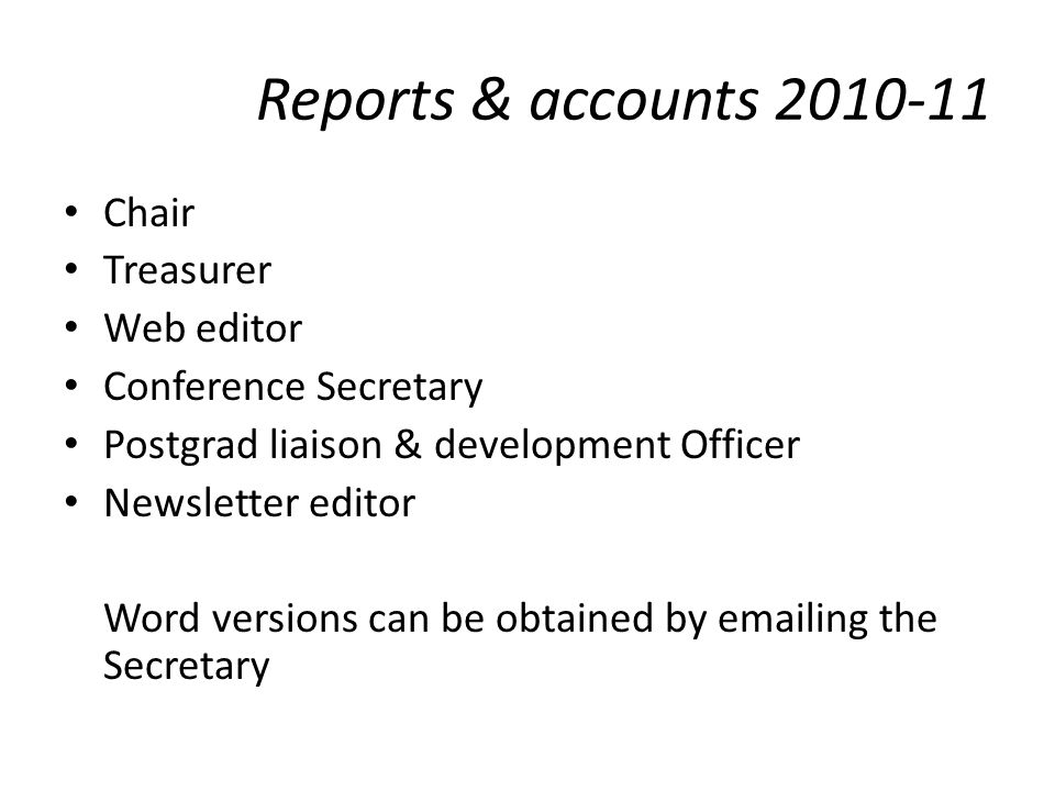 Reports & accounts 2010-11 Chair Treasurer Web editor Conference Secretary Postgrad liaison & development Officer Newsletter editor Word versions can be obtained by emailing the Secretary